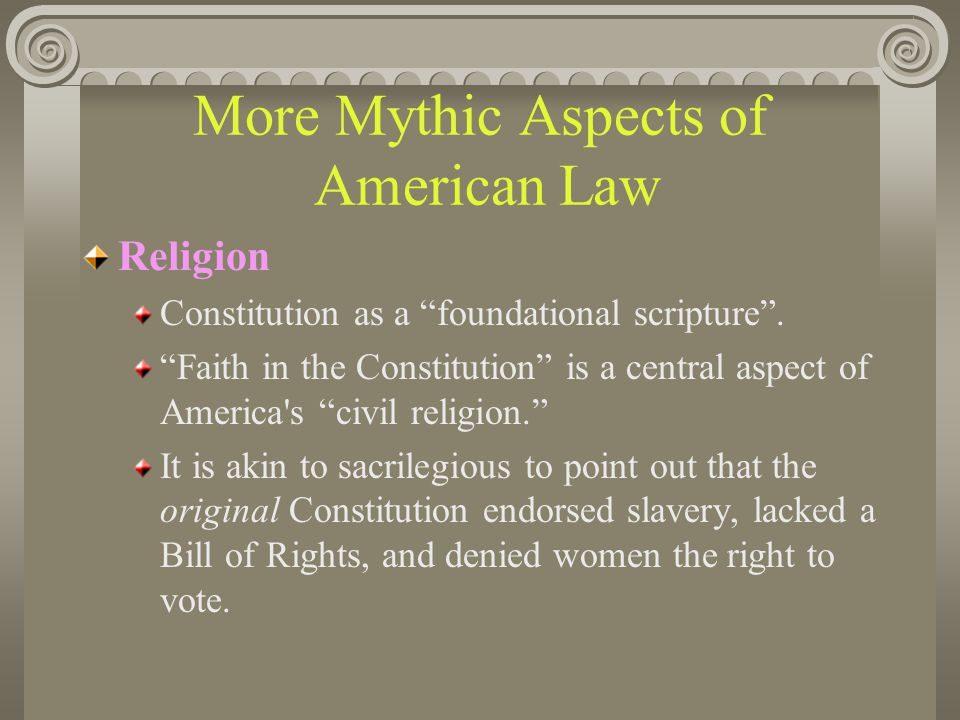 "More Mythic Aspects of American Law Religion Constitution as a ""foundational scripture"". ""Faith in the Constitution"" is a central aspect of America's"