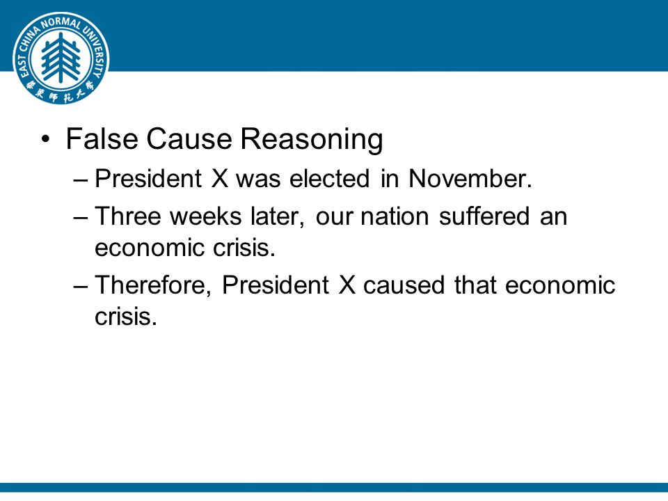 False Cause Reasoning –President X was elected in November. –Three weeks later, our nation suffered an economic crisis. –Therefore, President X caused
