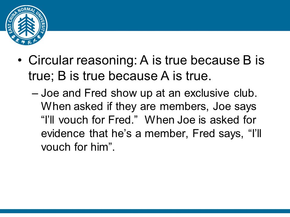 Circular reasoning: A is true because B is true; B is true because A is true. –Joe and Fred show up at an exclusive club. When asked if they are membe