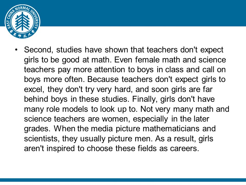 Second, studies have shown that teachers don't expect girls to be good at math. Even female math and science teachers pay more attention to boys in cl