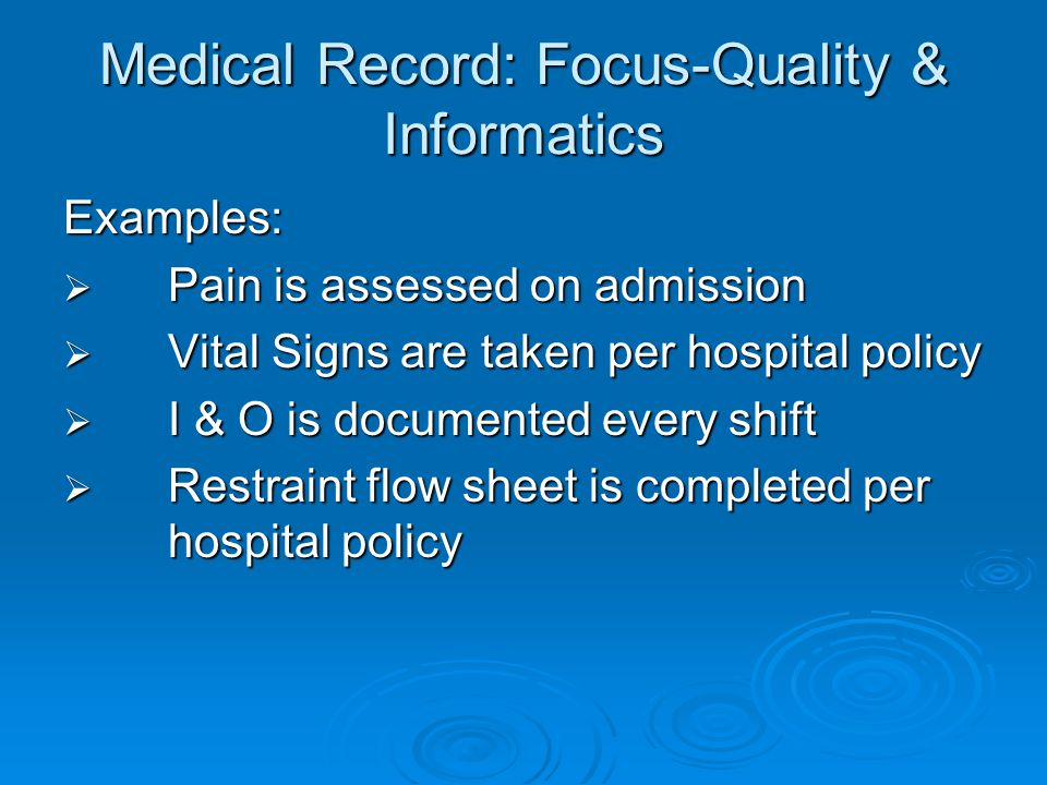 Medical Record: Focus-Quality & Informatics Examples:  Pain is assessed on admission  Vital Signs are taken per hospital policy  I & O is documented every shift  Restraint flow sheet is completed per hospital policy