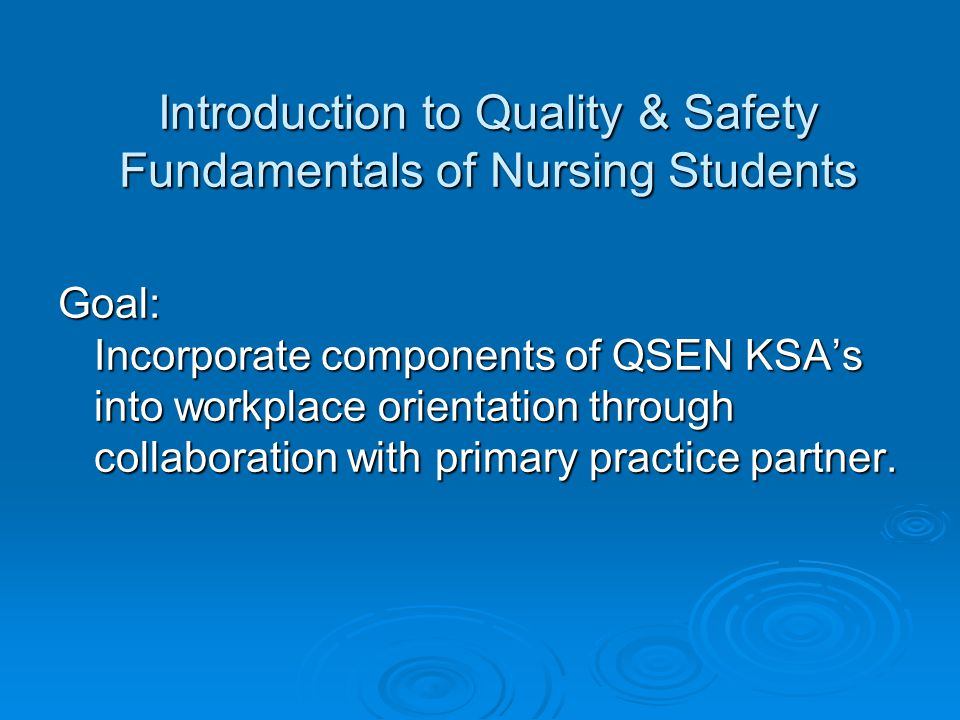 Introduction to Quality & Safety Fundamentals of Nursing Students Goal: Incorporate components of QSEN KSA's into workplace orientation through collaboration with primary practice partner.