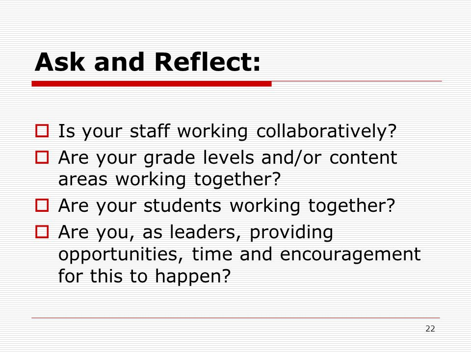 Ask and Reflect:  Is your staff working collaboratively?  Are your grade levels and/or content areas working together?  Are your students working t