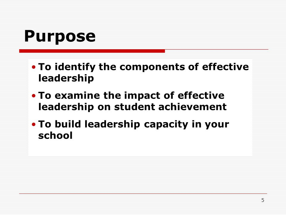 Purpose To identify the components of effective leadership To examine the impact of effective leadership on student achievement To build leadership ca