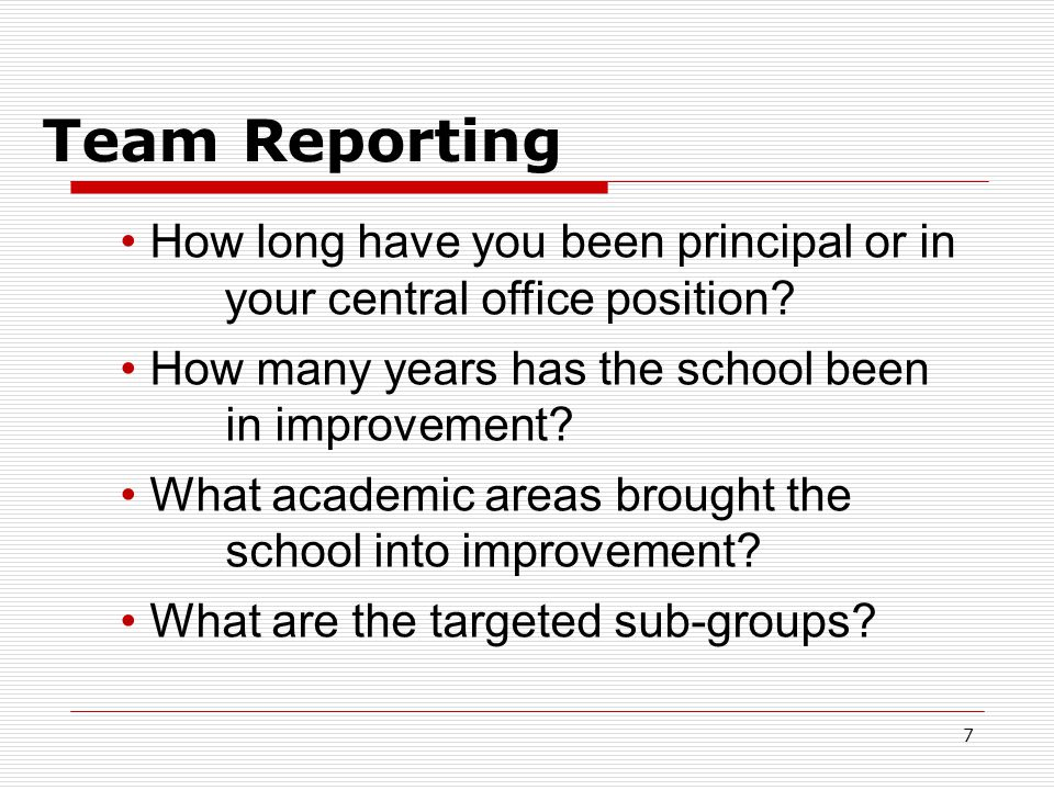 Team Reporting 7 How long have you been principal or in your central office position? How many years has the school been in improvement? What academic