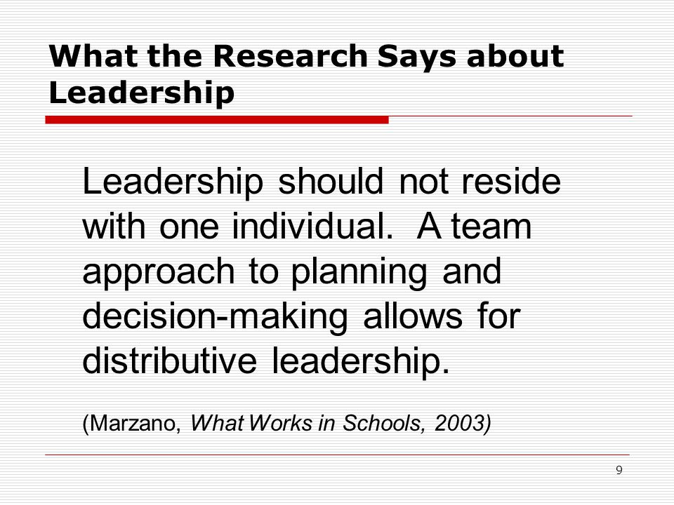 What the Research Says about Leadership Leadership should not reside with one individual. A team approach to planning and decision-making allows for d