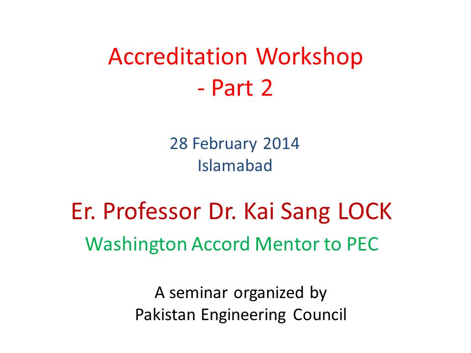 Accreditation Workshop - Part 2 Er. Professor Dr. Kai Sang LOCK Washington Accord Mentor to PEC 28 February 2014 Islamabad A seminar organized by Paki
