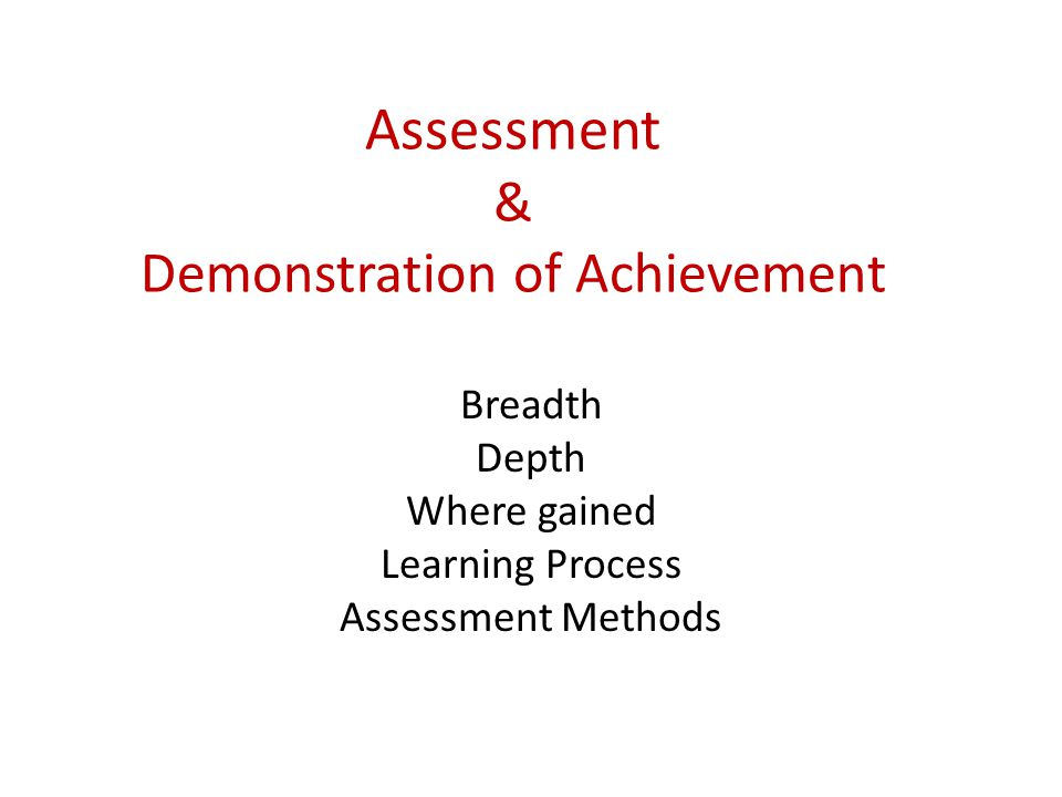 Assessment & Demonstration of Achievement Breadth Depth Where gained Learning Process Assessment Methods