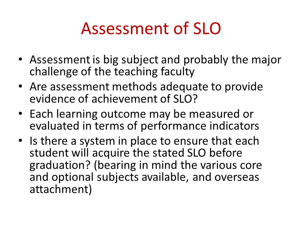 Assessment of SLO Assessment is big subject and probably the major challenge of the teaching faculty Are assessment methods adequate to provide eviden
