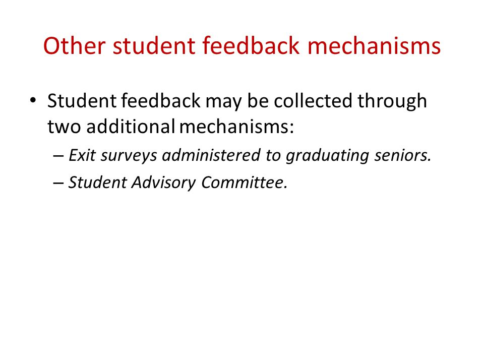Other student feedback mechanisms Student feedback may be collected through two additional mechanisms: – Exit surveys administered to graduating senio