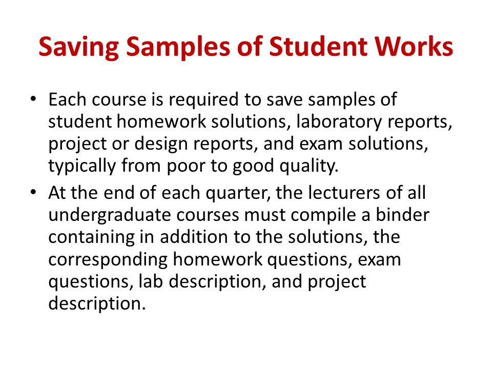 Saving Samples of Student Works Each course is required to save samples of student homework solutions, laboratory reports, project or design reports,