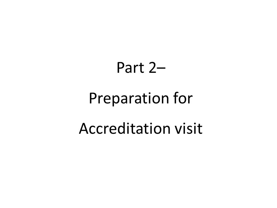 Part 2– Preparation for Accreditation visit