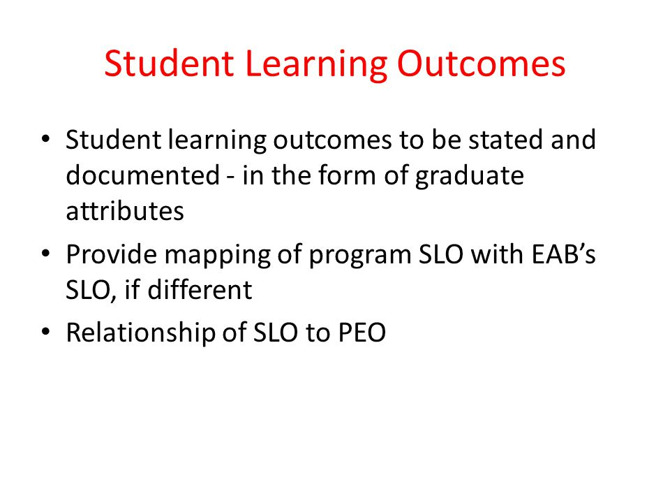 Student Learning Outcomes Student learning outcomes to be stated and documented - in the form of graduate attributes Provide mapping of program SLO wi