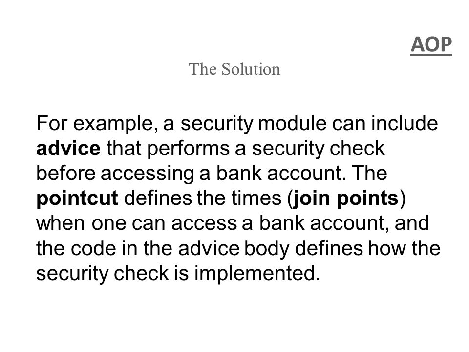 AOP The Solution For example, a security module can include advice that performs a security check before accessing a bank account.