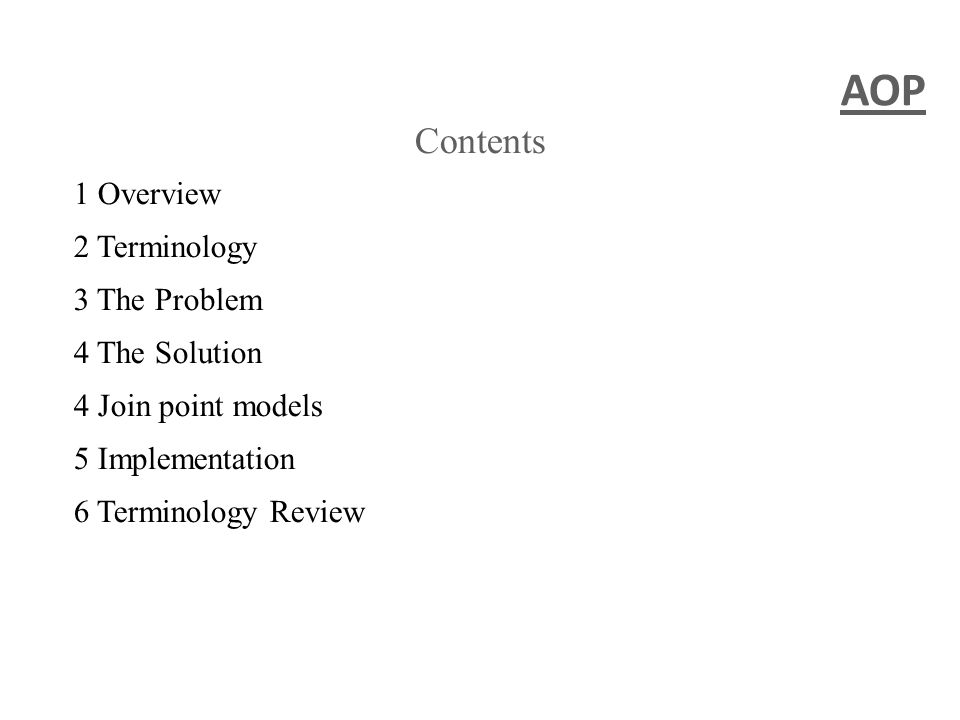 AOP Contents 1 Overview 2 Terminology 3 The Problem 4 The Solution 4 Join point models 5 Implementation 6 Terminology Review
