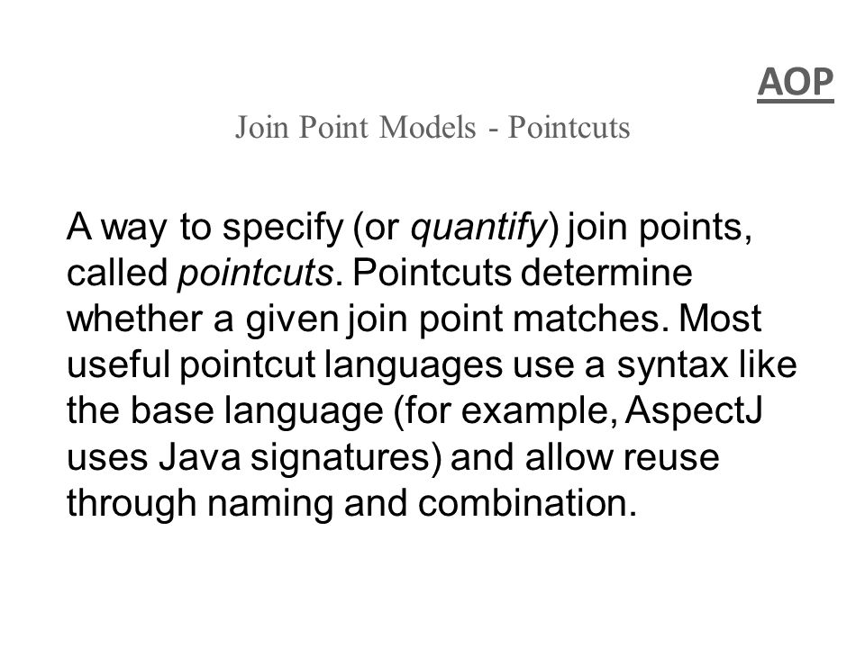 AOP Join Point Models - Pointcuts A way to specify (or quantify) join points, called pointcuts. Pointcuts determine whether a given join point matches