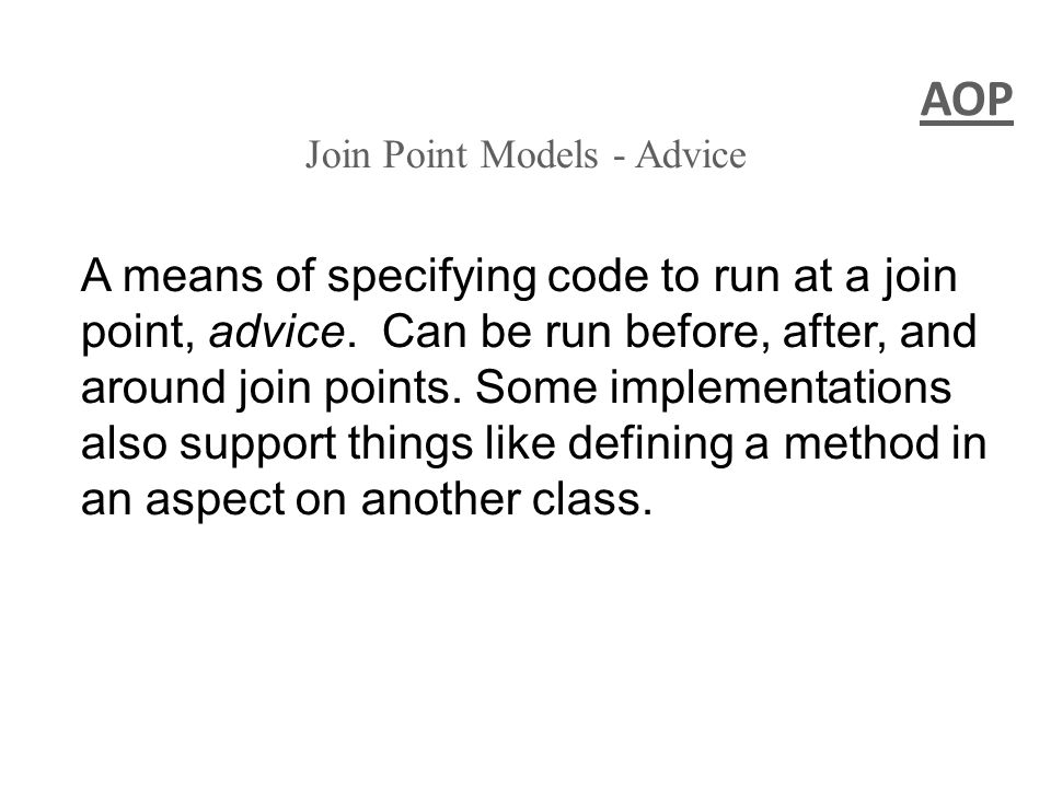 AOP Join Point Models - Advice A means of specifying code to run at a join point, advice. Can be run before, after, and around join points. Some imple