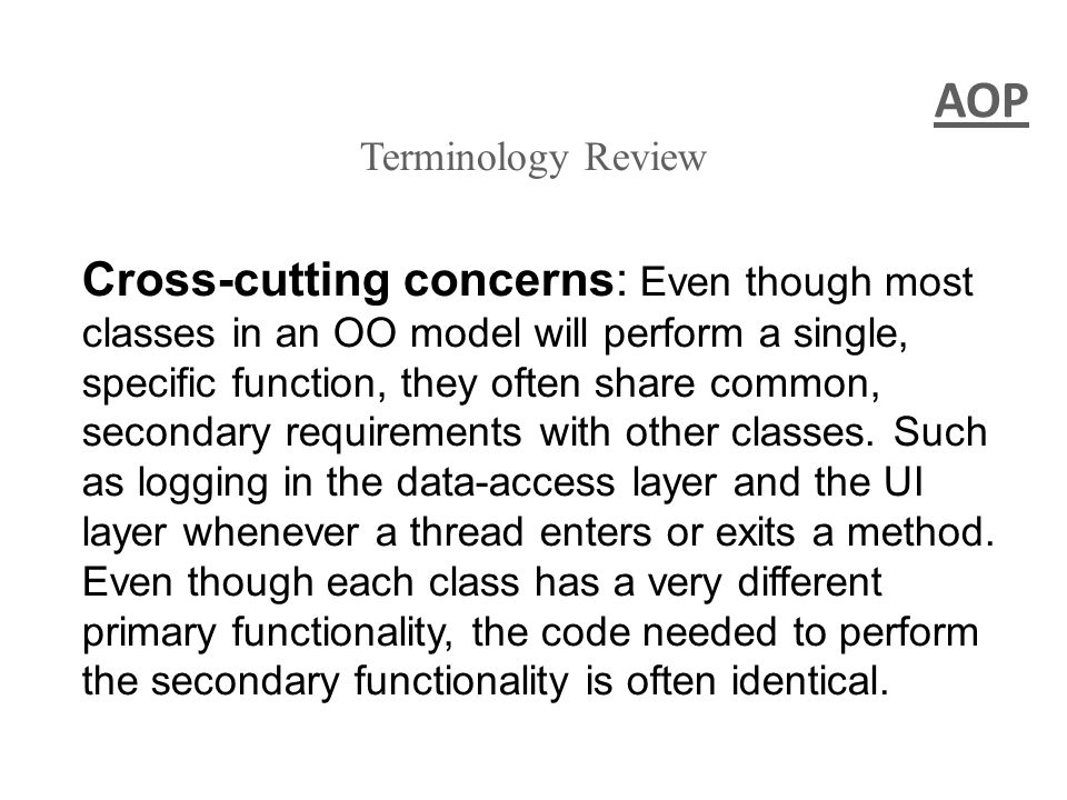 AOP Terminology Review Cross-cutting concerns: Even though most classes in an OO model will perform a single, specific function, they often share common, secondary requirements with other classes.