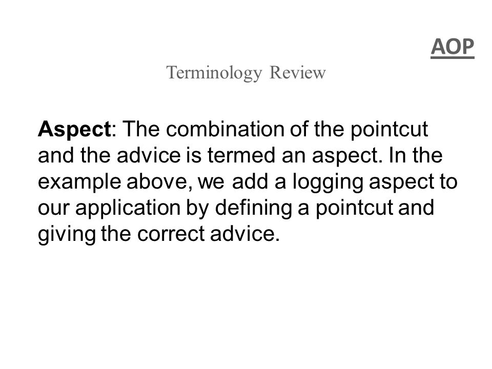 AOP Terminology Review Aspect: The combination of the pointcut and the advice is termed an aspect.