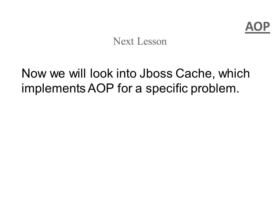 AOP Next Lesson Now we will look into Jboss Cache, which implements AOP for a specific problem.