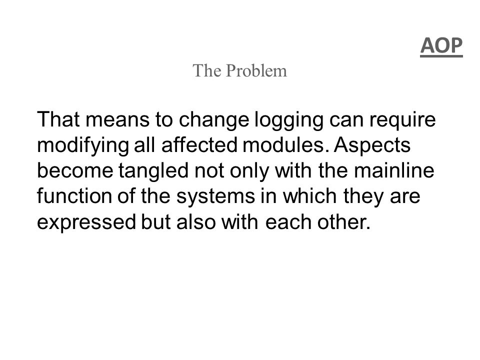 AOP The Problem That means to change logging can require modifying all affected modules.