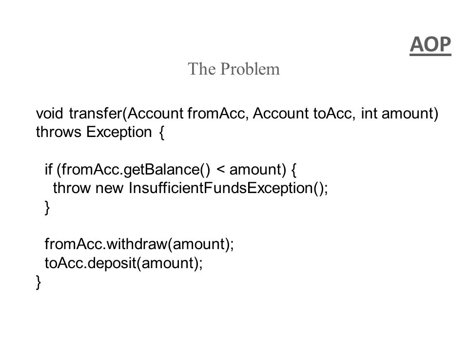 AOP The Problem void transfer(Account fromAcc, Account toAcc, int amount) throws Exception { if (fromAcc.getBalance() < amount) { throw new Insufficie