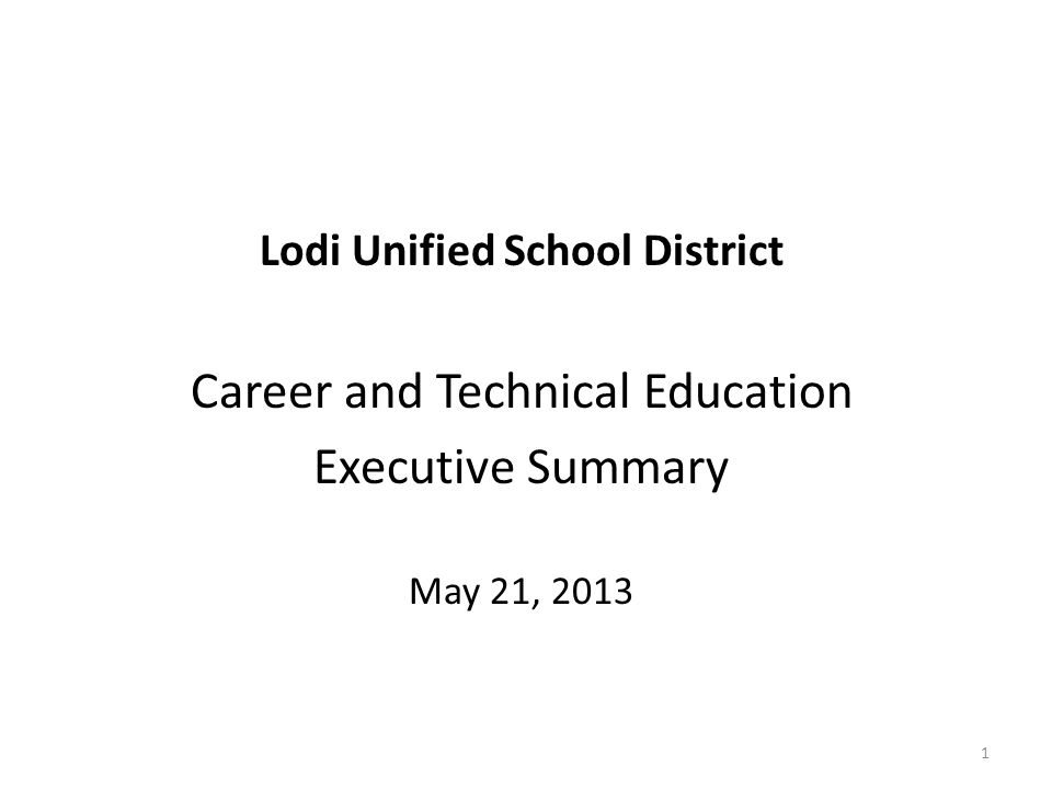 Lodi Unified School District Career and Technical Education Executive Summary May 21, 2013 1