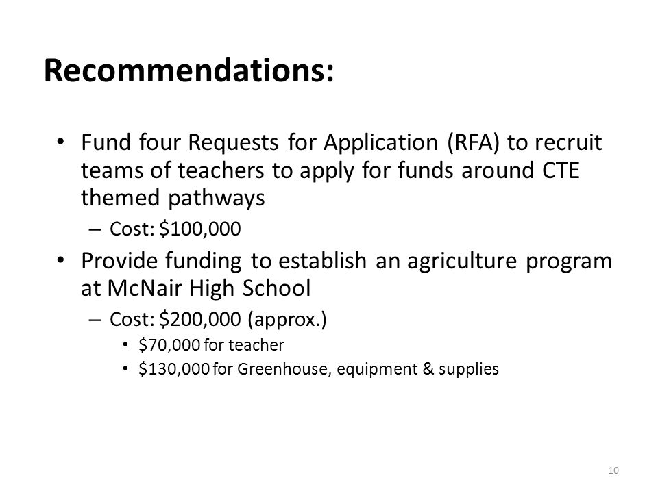 Fund four Requests for Application (RFA) to recruit teams of teachers to apply for funds around CTE themed pathways – Cost: $100,000 Provide funding to establish an agriculture program at McNair High School – Cost: $200,000 (approx.) $70,000 for teacher $130,000 for Greenhouse, equipment & supplies 10 Recommendations: