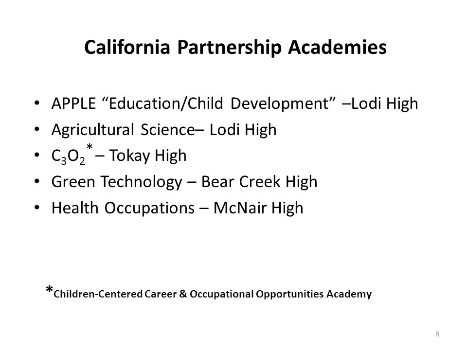 California Partnership Academies APPLE Education/Child Development –Lodi High Agricultural Science– Lodi High C 3 O 2 * – Tokay High Green Technology – Bear Creek High Health Occupations – McNair High 8 * Children-Centered Career & Occupational Opportunities Academy