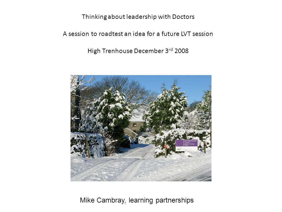 Thinking about leadership with Doctors A session to roadtest an idea for a future LVT session High Trenhouse December 3 rd 2008 Mike Cambray, learning partnerships