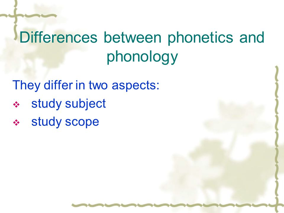 Differences between phonetics and phonology They differ in two aspects:  study subject  study scope