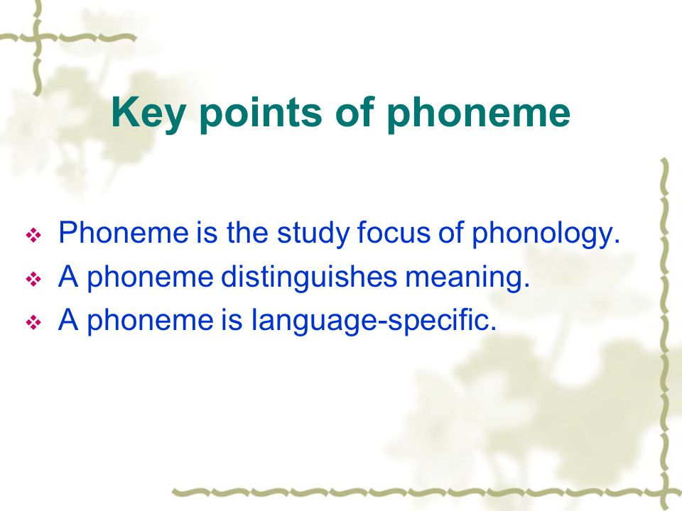 Key points of phoneme  Phoneme is the study focus of phonology.