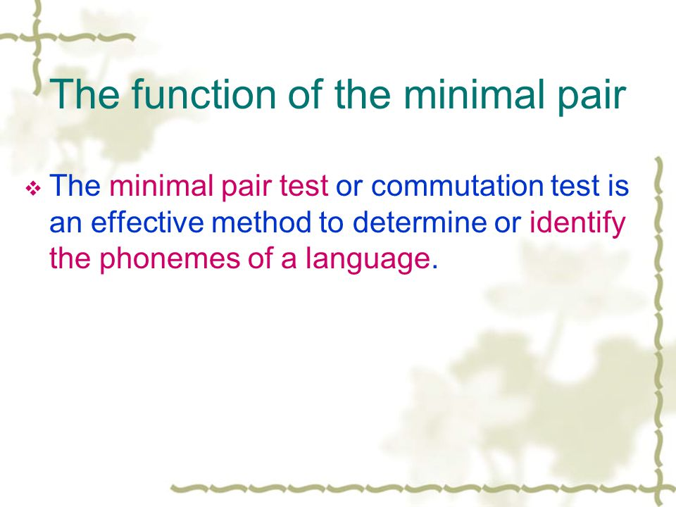The function of the minimal pair  The minimal pair test or commutation test is an effective method to determine or identify the phonemes of a language.