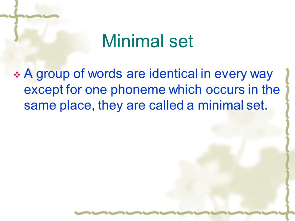 Minimal set  A group of words are identical in every way except for one phoneme which occurs in the same place, they are called a minimal set.