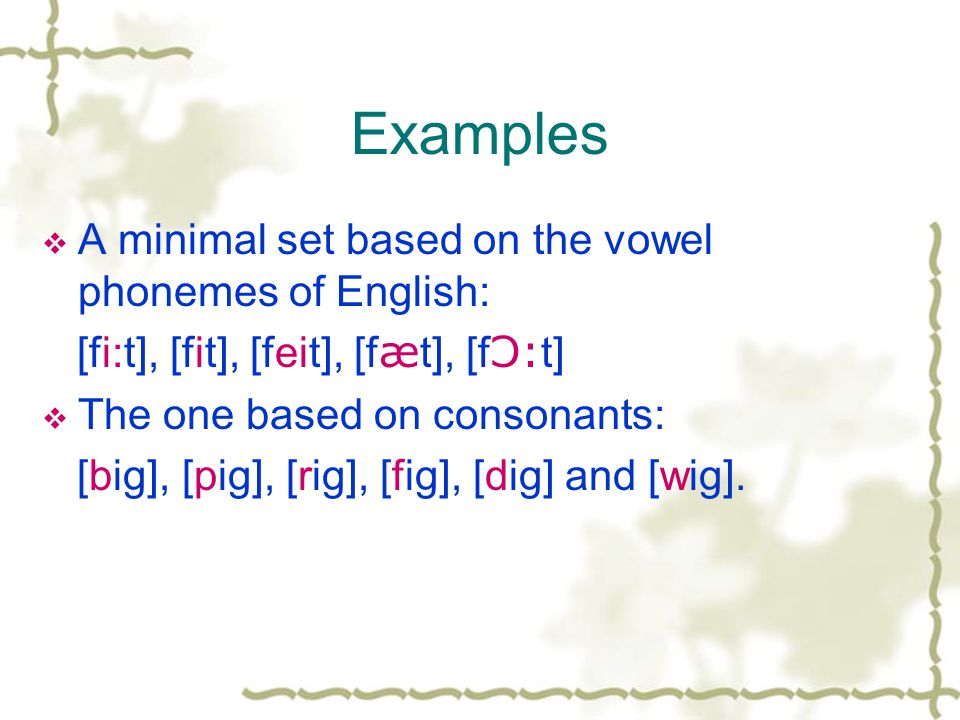 Examples  A minimal set based on the vowel phonemes of English: [fi:t], [fit], [feit], [f æ t], [f Ɔ: t]  The one based on consonants: [big], [pig], [rig], [fig], [dig] and [wig].