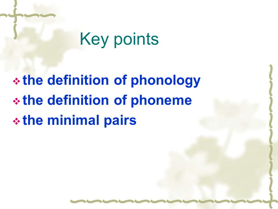 Key points  the definition of phonology  the definition of phoneme  the minimal pairs