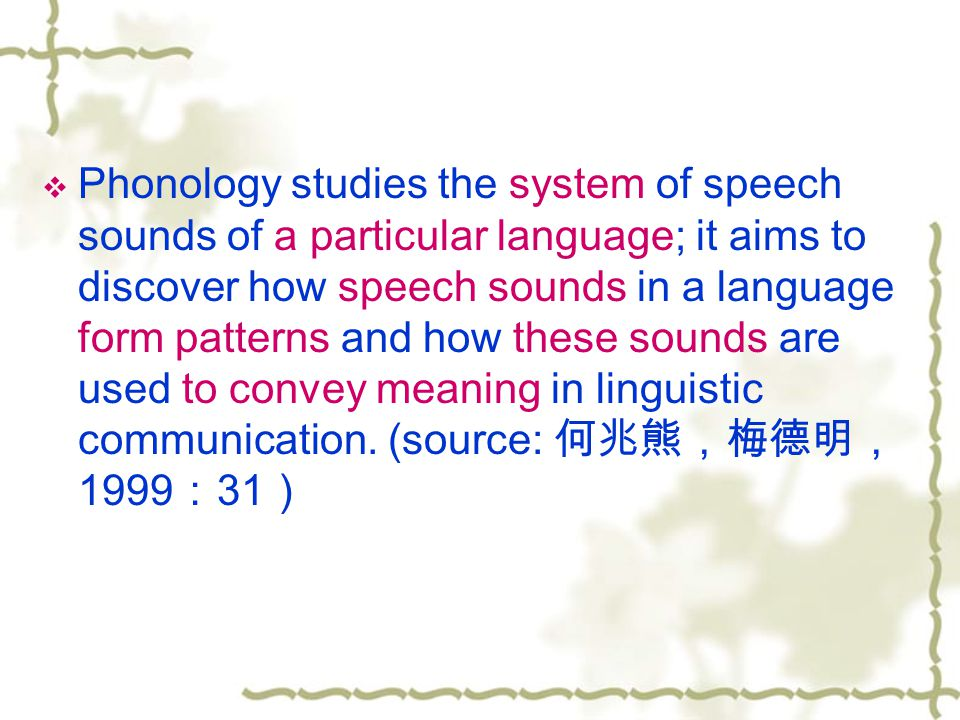  Phonology studies the system of speech sounds of a particular language; it aims to discover how speech sounds in a language form patterns and how these sounds are used to convey meaning in linguistic communication.