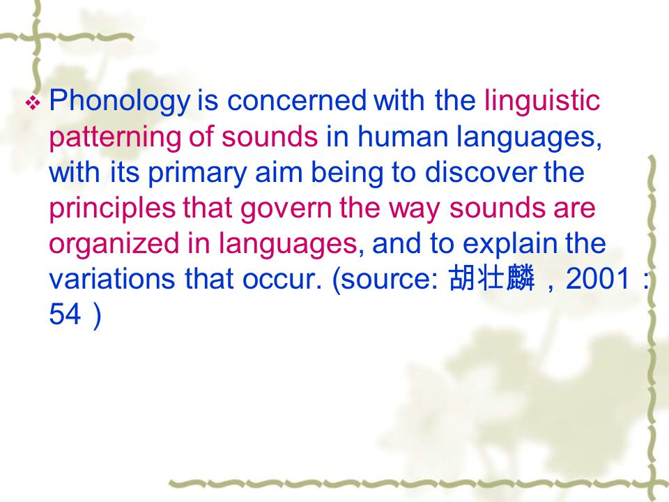  Phonology is concerned with the linguistic patterning of sounds in human languages, with its primary aim being to discover the principles that govern the way sounds are organized in languages, and to explain the variations that occur.