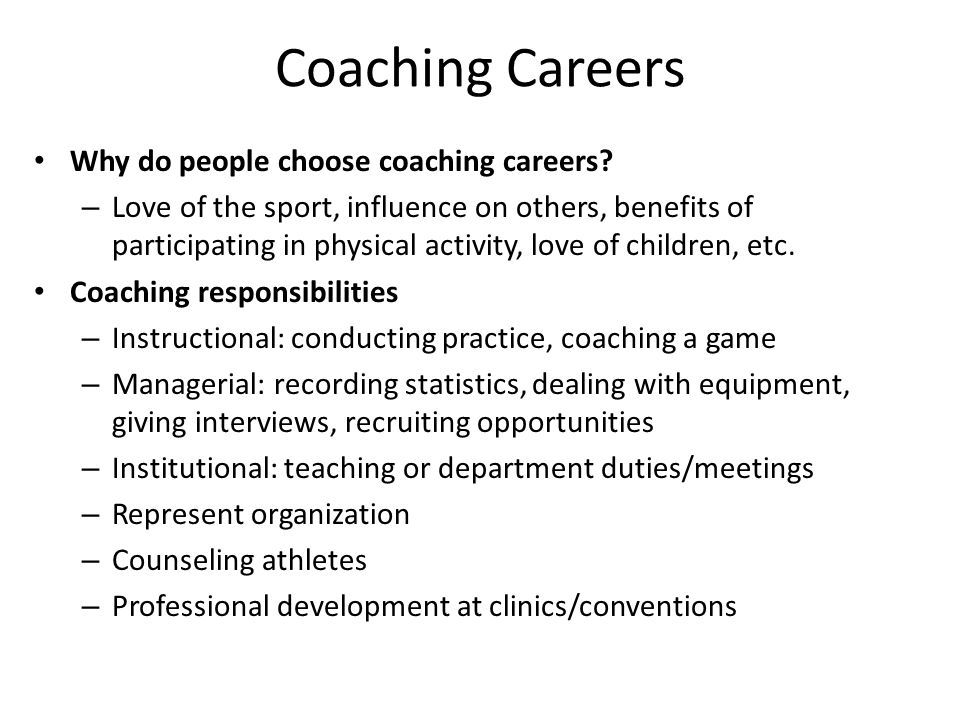 Coaching Careers Why do people choose coaching careers? – Love of the sport, influence on others, benefits of participating in physical activity, love