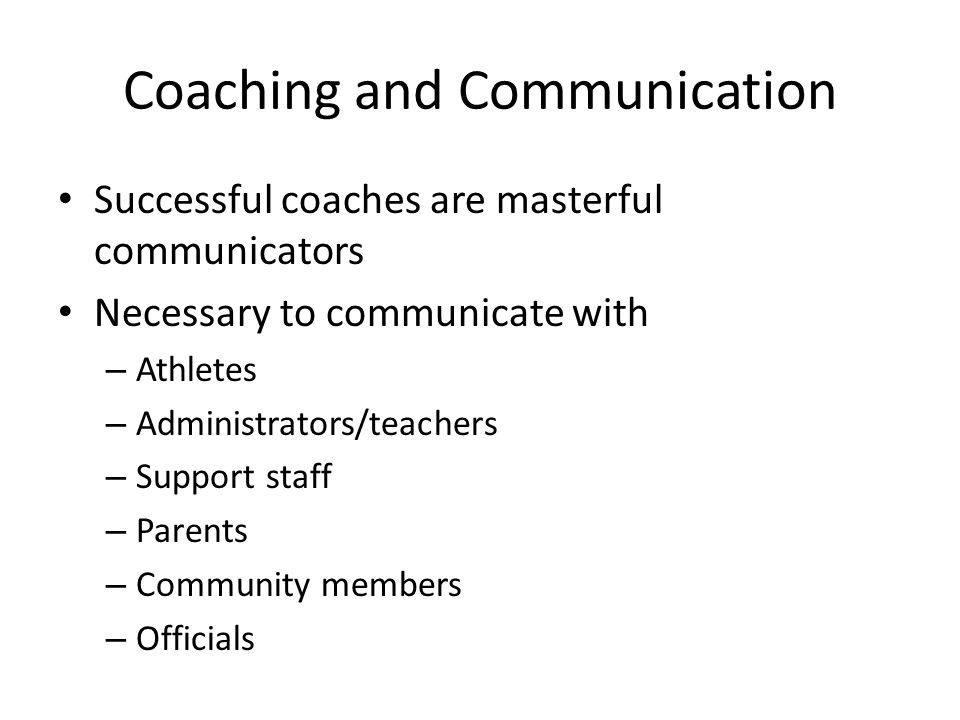 Coaching and Communication Successful coaches are masterful communicators Necessary to communicate with – Athletes – Administrators/teachers – Support