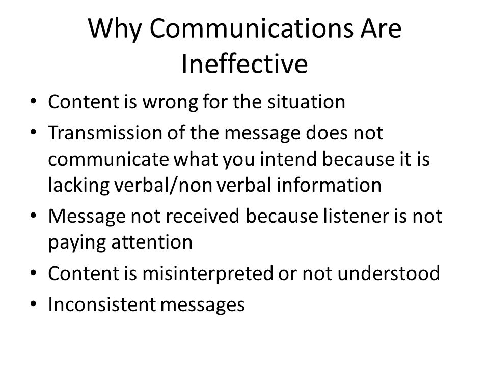 Why Communications Are Ineffective Content is wrong for the situation Transmission of the message does not communicate what you intend because it is l