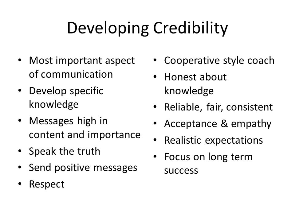 Developing Credibility Most important aspect of communication Develop specific knowledge Messages high in content and importance Speak the truth Send