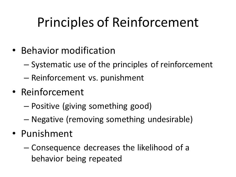 Principles of Reinforcement Behavior modification – Systematic use of the principles of reinforcement – Reinforcement vs. punishment Reinforcement – P