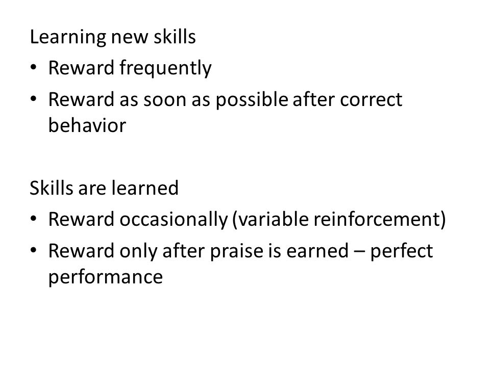 Learning new skills Reward frequently Reward as soon as possible after correct behavior Skills are learned Reward occasionally (variable reinforcement