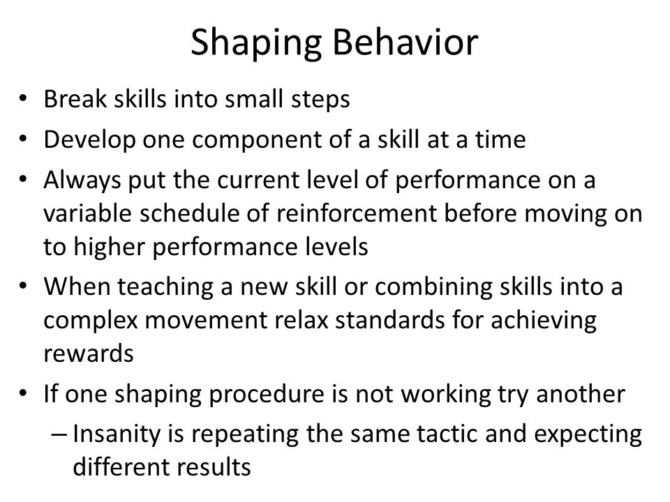 Shaping Behavior Break skills into small steps Develop one component of a skill at a time Always put the current level of performance on a variable sc