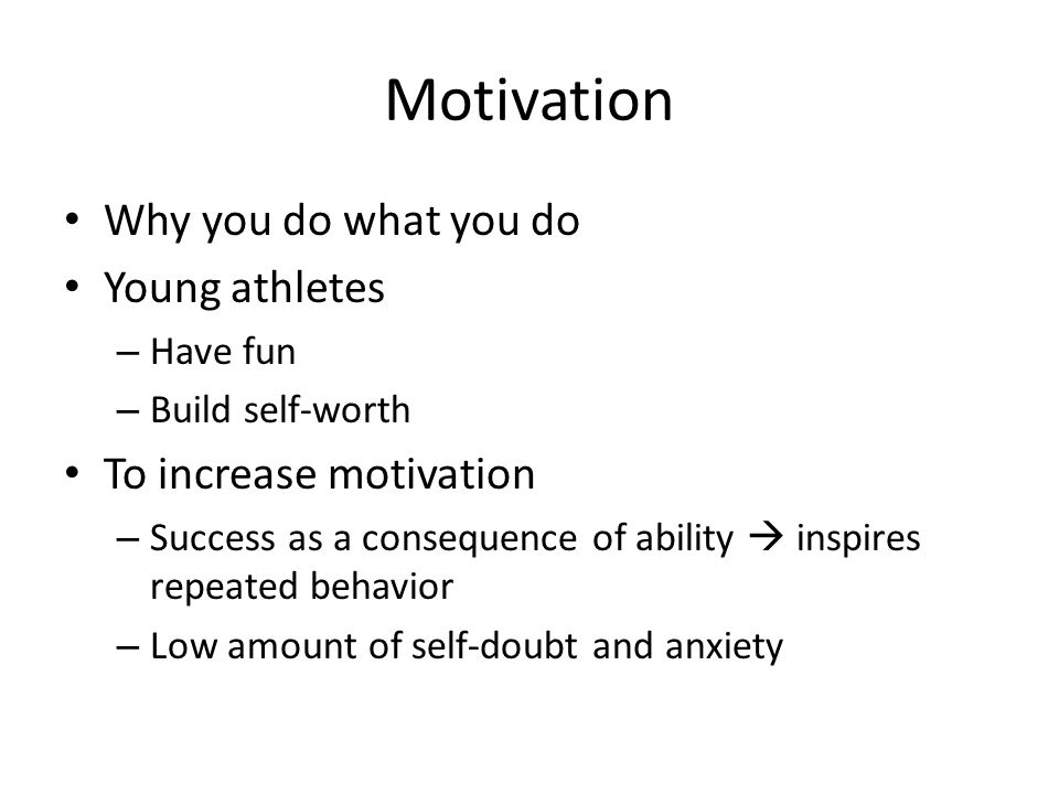 Motivation Why you do what you do Young athletes – Have fun – Build self-worth To increase motivation – Success as a consequence of ability  inspires