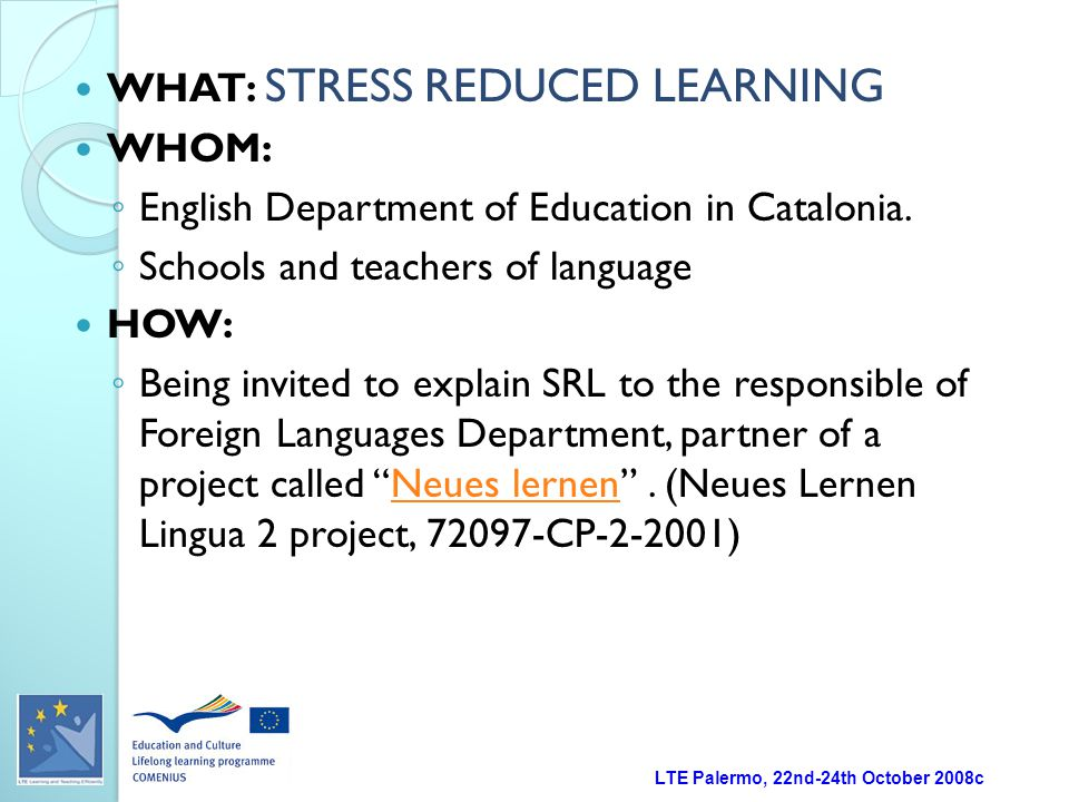 LTE Palermo, 22nd-24th October 2008c WHAT: STRESS REDUCED LEARNING WHOM: ◦ English Department of Education in Catalonia.