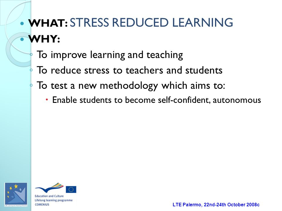 LTE Palermo, 22nd-24th October 2008c WHAT: STRESS REDUCED LEARNING WHY: ◦ To improve learning and teaching ◦ To reduce stress to teachers and students ◦ To test a new methodology which aims to:  Enable students to become self-confident, autonomous