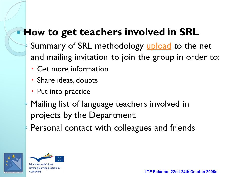 LTE Palermo, 22nd-24th October 2008c How to get teachers involved in SRL ◦ Summary of SRL methodology upload to the net and mailing invitation to join the group in order to:upload  Get more information  Share ideas, doubts  Put into practice ◦ Mailing list of language teachers involved in projects by the Department.