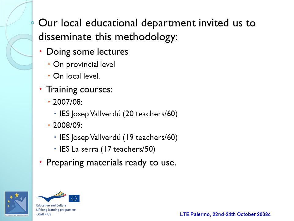 LTE Palermo, 22nd-24th October 2008c ◦ Our local educational department invited us to disseminate this methodology:  Doing some lectures  On provincial level  On local level.